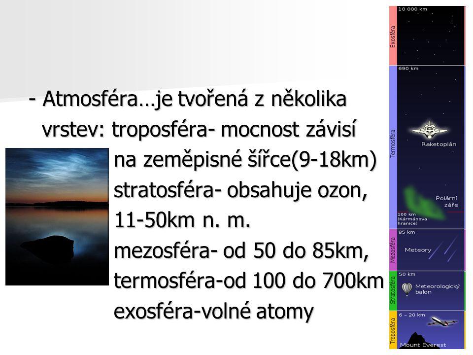 - Atmosféra…je tvořená z několika vrstev: troposféra- mocnost závisí vrstev: troposféra- mocnost závisí na zeměpisné šířce(9-18km) na zeměpisné šířce(