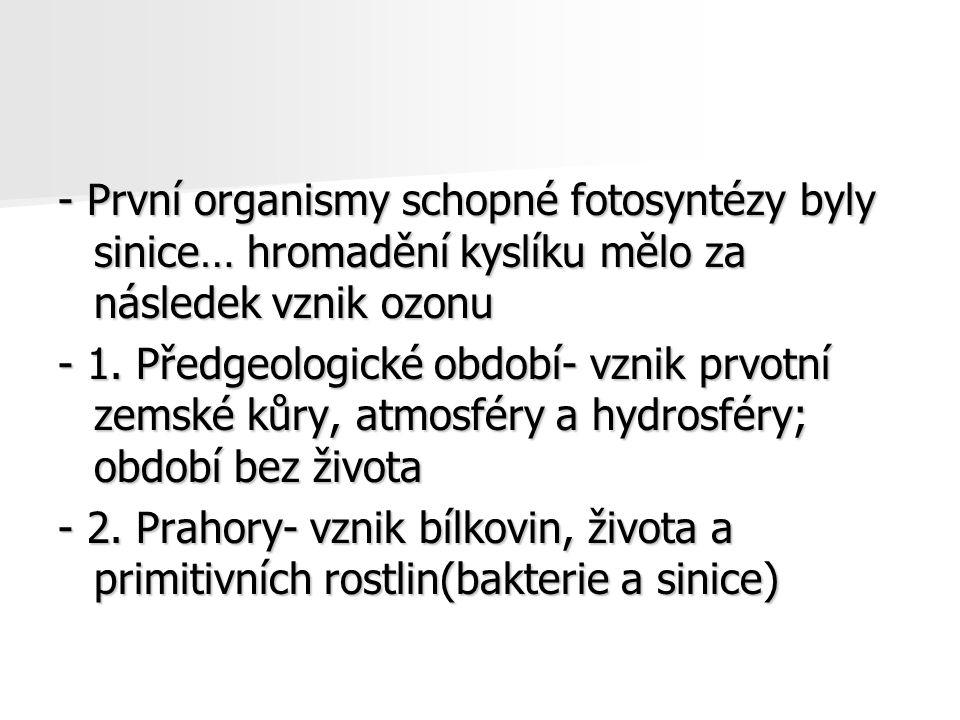 - První organismy schopné fotosyntézy byly sinice… hromadění kyslíku mělo za následek vznik ozonu - 1. Předgeologické období- vznik prvotní zemské kůr