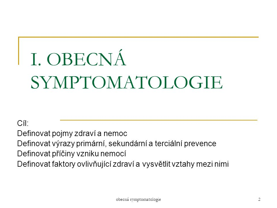 obecná symptomatologie2 I. OBECNÁ SYMPTOMATOLOGIE Cíl: Definovat pojmy zdraví a nemoc Definovat výrazy primární, sekundární a terciální prevence Defin