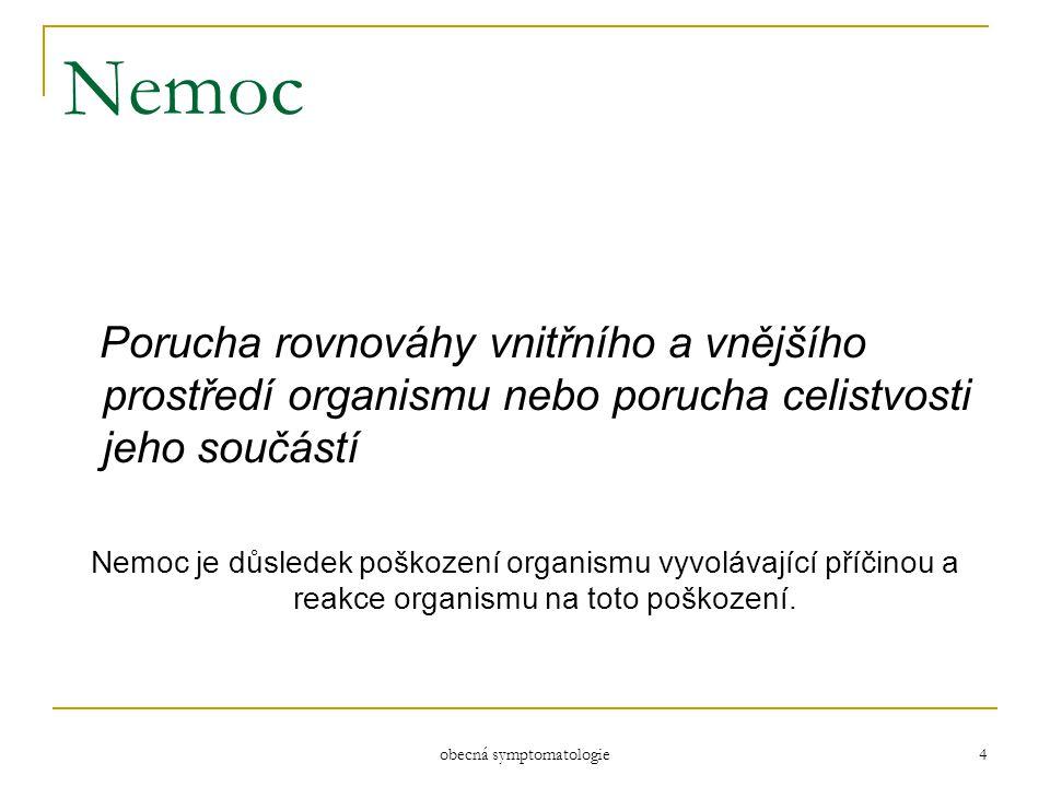 obecná symptomatologie 4 Nemoc Porucha rovnováhy vnitřního a vnějšího prostředí organismu nebo porucha celistvosti jeho součástí Nemoc je důsledek poš