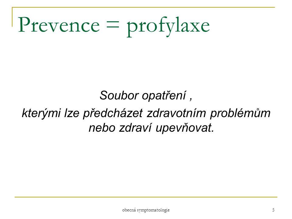 obecná symptomatologie 5 Prevence = profylaxe Soubor opatření, kterými lze předcházet zdravotním problémům nebo zdraví upevňovat.