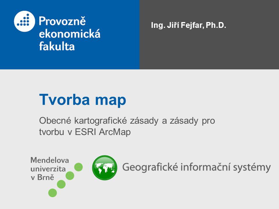 Tvorba map Obecné kartografické zásady a zásady pro tvorbu v ESRI ArcMap Ing. Jiří Fejfar, Ph.D.