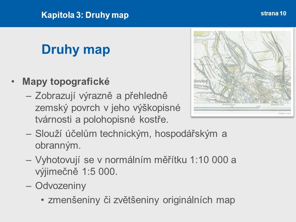 strana 10 Druhy map Mapy topografické –Zobrazují výrazně a přehledně zemský povrch v jeho výškopisné tvárnosti a polohopisné kostře.