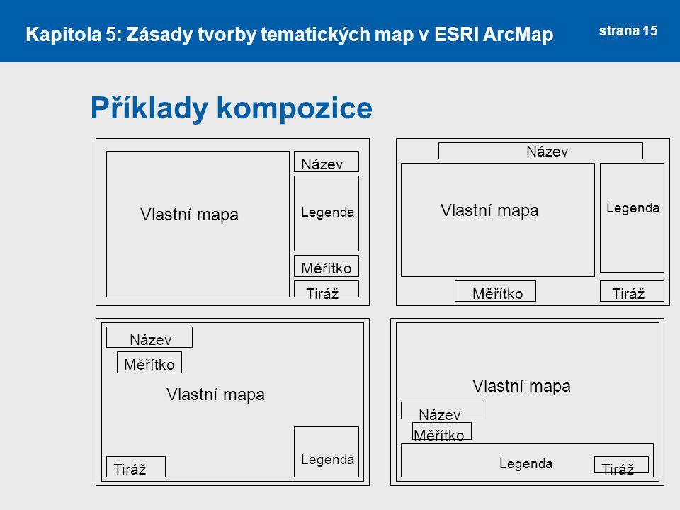 strana 15 Příklady kompozice Kapitola 5: Zásady tvorby tematických map v ESRI ArcMap Vlastní mapa Legenda Název Měřítko Tiráž