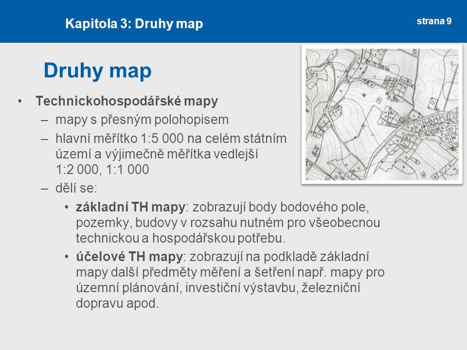 strana 9 Druhy map Technickohospodářské mapy –mapy s přesným polohopisem –hlavní měřítko 1:5 000 na celém státním území a výjimečně měřítka vedlejší 1:2 000, 1:1 000 –dělí se: základní TH mapy: zobrazují body bodového pole, pozemky, budovy v rozsahu nutném pro všeobecnou technickou a hospodářskou potřebu.
