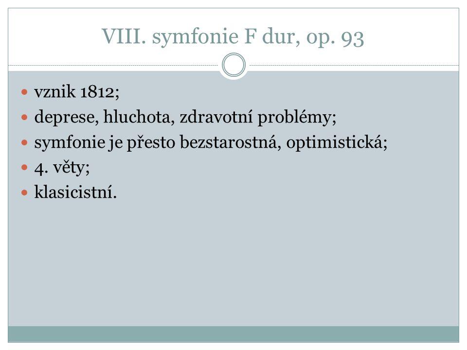 VIII. symfonie F dur, op. 93 vznik 1812; deprese, hluchota, zdravotní problémy; symfonie je přesto bezstarostná, optimistická; 4. věty; klasicistní.