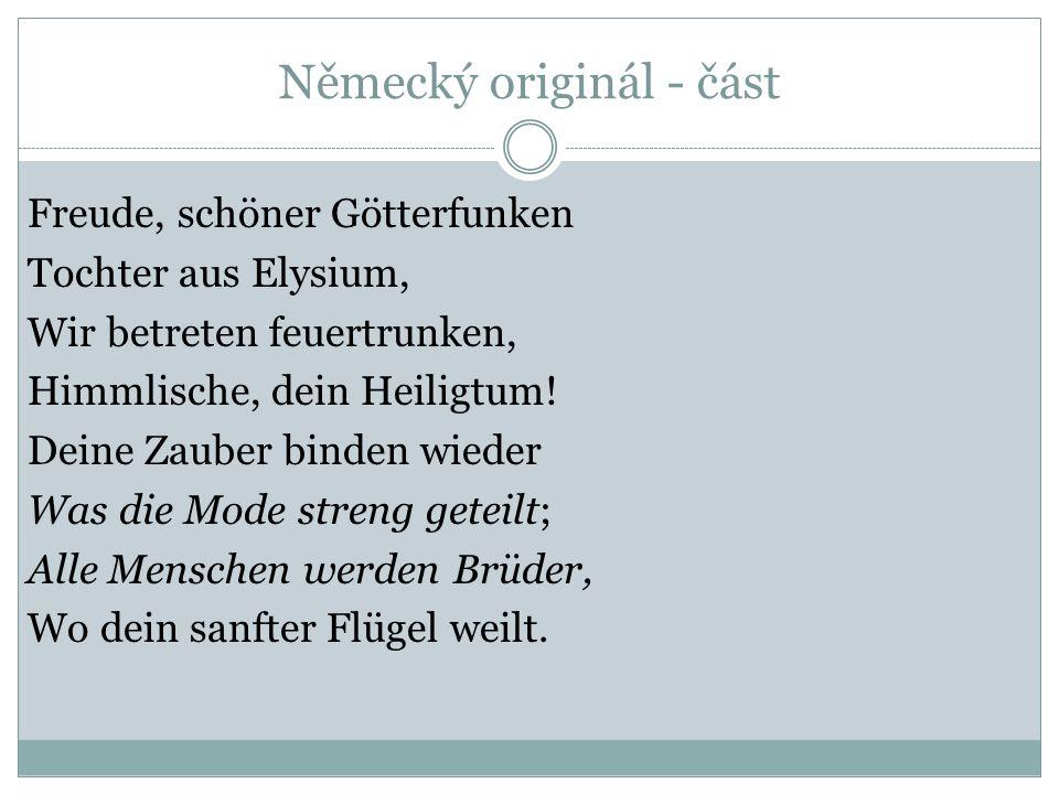 Německý originál - část Freude, schöner Götterfunken Tochter aus Elysium, Wir betreten feuertrunken, Himmlische, dein Heiligtum! Deine Zauber binden w