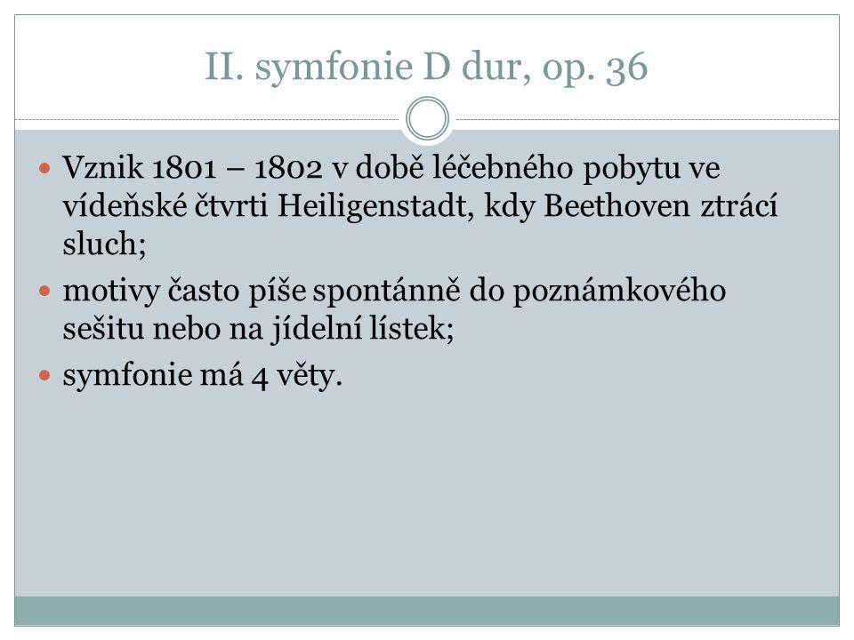 II. symfonie D dur, op. 36 Vznik 1801 – 1802 v době léčebného pobytu ve vídeňské čtvrti Heiligenstadt, kdy Beethoven ztrácí sluch; motivy často píše s