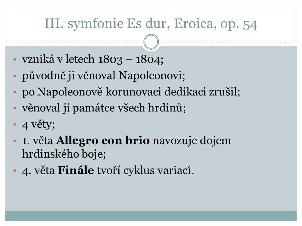 III. symfonie Es dur, Eroica, op. 54 vzniká v letech 1803 – 1804; původně ji věnoval Napoleonovi; po Napoleonově korunovaci dedikaci zrušil; věnoval j