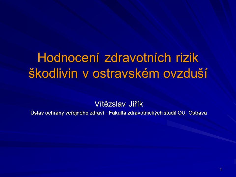 1 Hodnocení zdravotních rizik škodlivin v ostravském ovzduší Vítězslav Jiřík Ústav ochrany veřejného zdraví - Fakulta zdravotnických studií OU, Ostrava