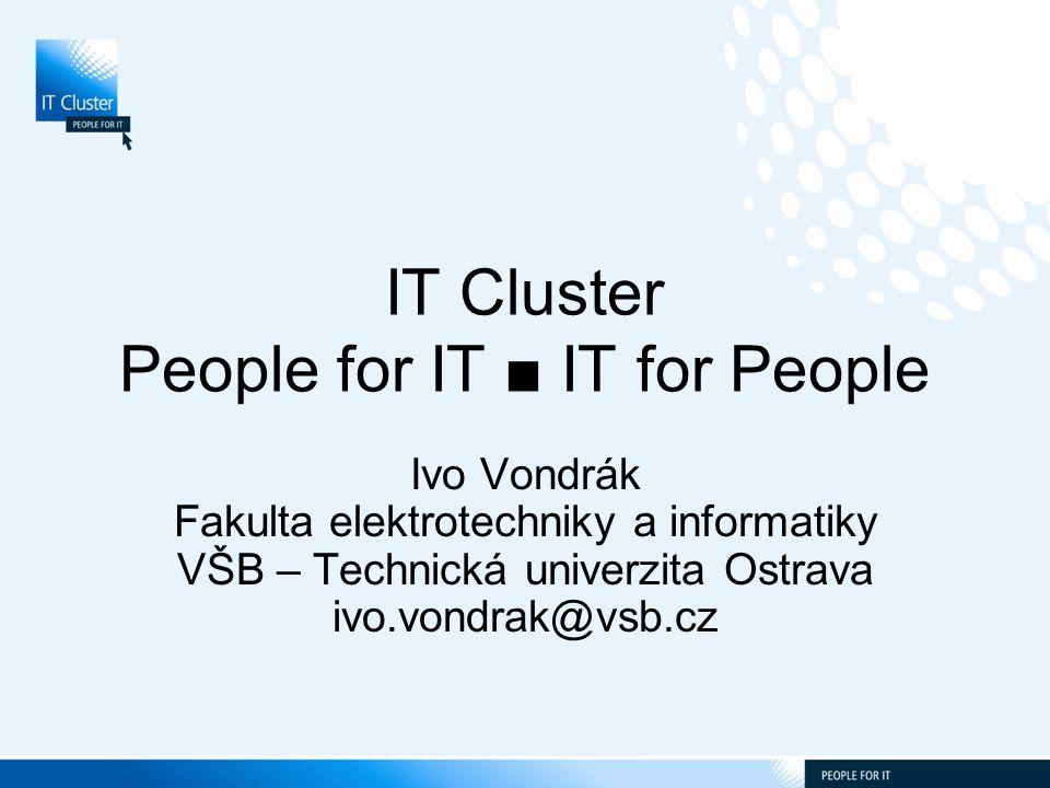 IT Cluster People for IT ■ IT for People Ivo Vondrák Fakulta elektrotechniky a informatiky VŠB – Technická univerzita Ostrava ivo.vondrak@vsb.cz