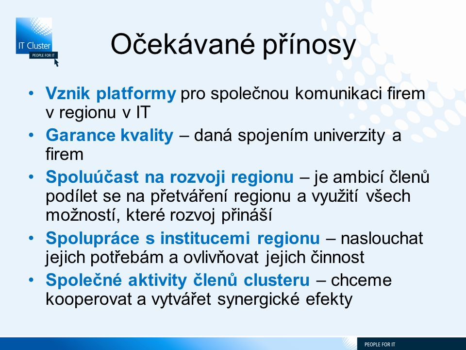 Očekávané přínosy Vznik platformy pro společnou komunikaci firem v regionu v IT Garance kvality – daná spojením univerzity a firem Spoluúčast na rozvoji regionu – je ambicí členů podílet se na přetváření regionu a využití všech možností, které rozvoj přináší Spolupráce s institucemi regionu – naslouchat jejich potřebám a ovlivňovat jejich činnost Společné aktivity členů clusteru – chceme kooperovat a vytvářet synergické efekty