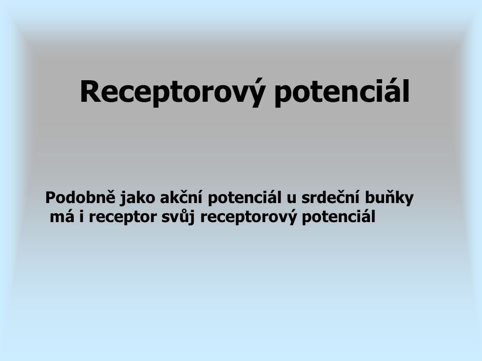 Podobně jako akční potenciál u srdeční buňky má i receptor svůj receptorový potenciál Receptorový potenciál