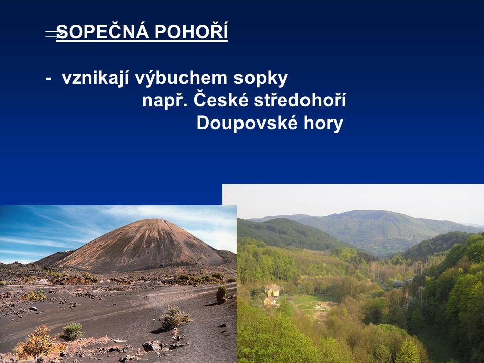  SOPEČNÁ POHOŘÍ - vznikají výbuchem sopky např. České středohoří Doupovské hory