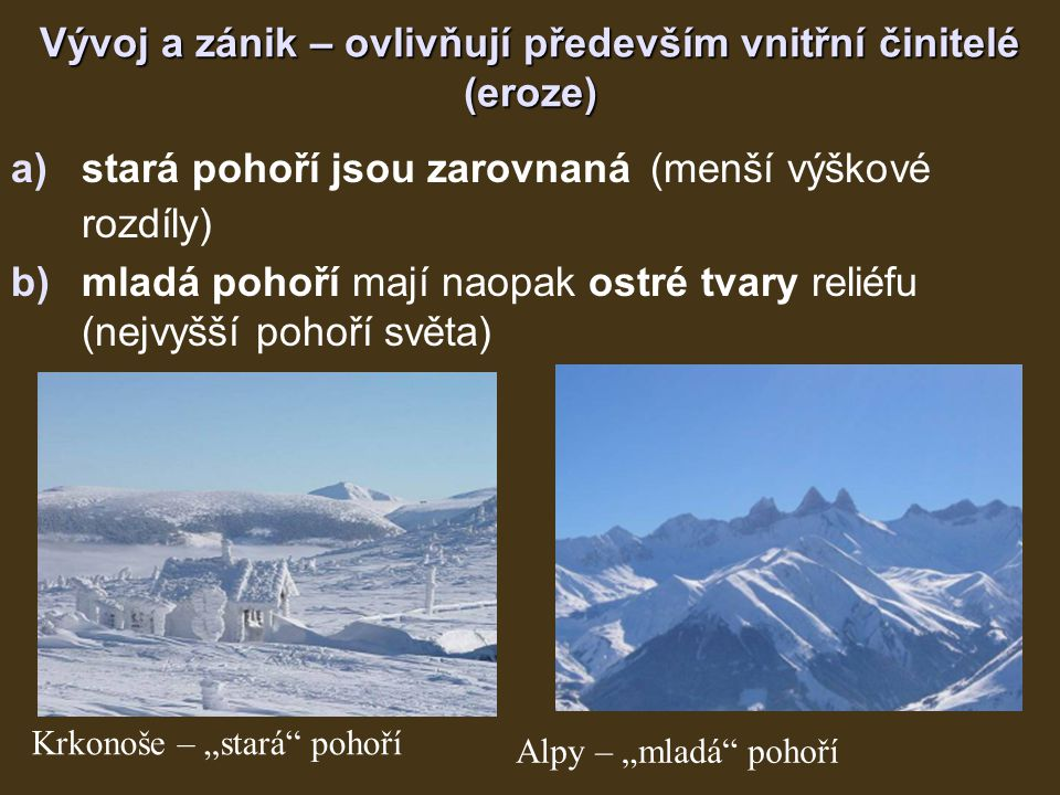 """Vývoj a zánik – ovlivňují především vnitřní činitelé (eroze) a)stará pohoří jsou zarovnaná (menší výškové rozdíly) b)mladá pohoří mají naopak ostré tvary reliéfu (nejvyšší pohoří světa) Krkonoše – """"stará pohoří Alpy – """"mladá pohoří"""