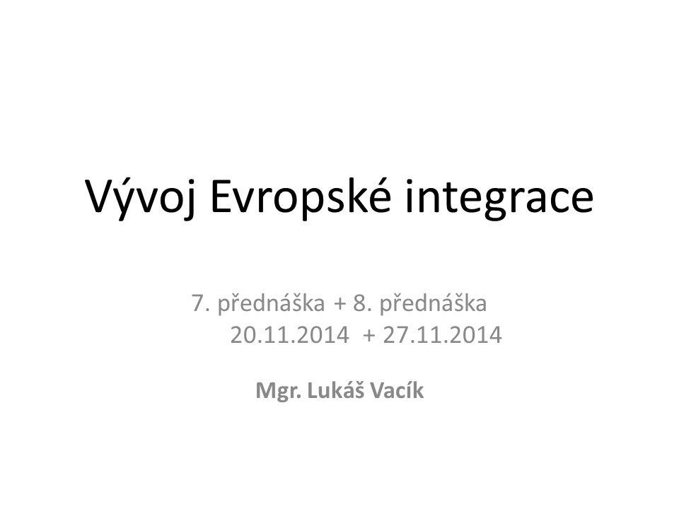 Vývoj Evropské integrace 7. přednáška + 8. přednáška 20.11.2014 + 27.11.2014 Mgr. Lukáš Vacík