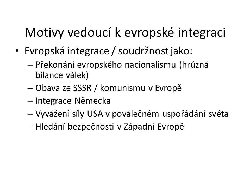 Motivy vedoucí k evropské integraci Evropská integrace / soudržnost jako: – Překonání evropského nacionalismu (hrůzná bilance válek) – Obava ze SSSR /