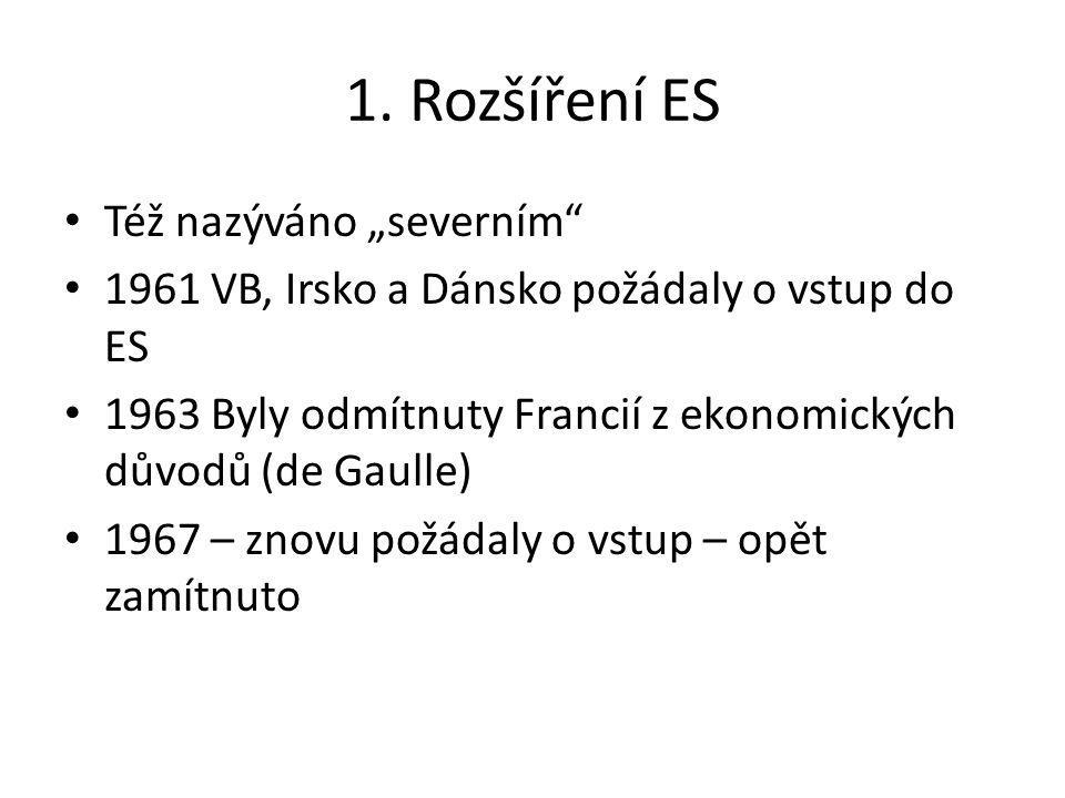 """1. Rozšíření ES Též nazýváno """"severním"""" 1961 VB, Irsko a Dánsko požádaly o vstup do ES 1963 Byly odmítnuty Francií z ekonomických důvodů (de Gaulle) 1"""