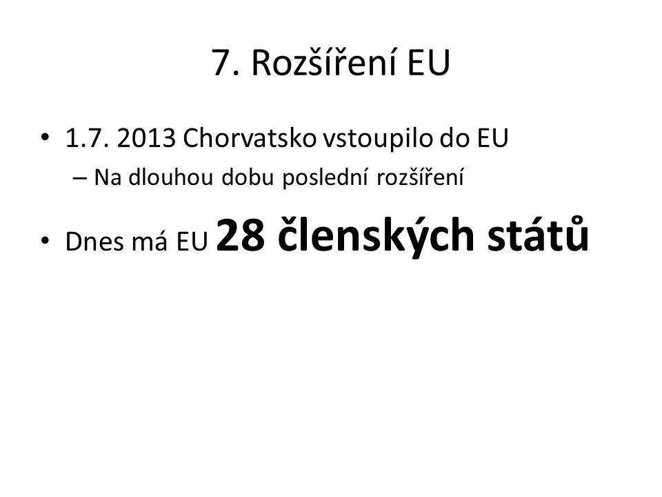 7. Rozšíření EU 1.7. 2013 Chorvatsko vstoupilo do EU – Na dlouhou dobu poslední rozšíření Dnes má EU 28 členských států
