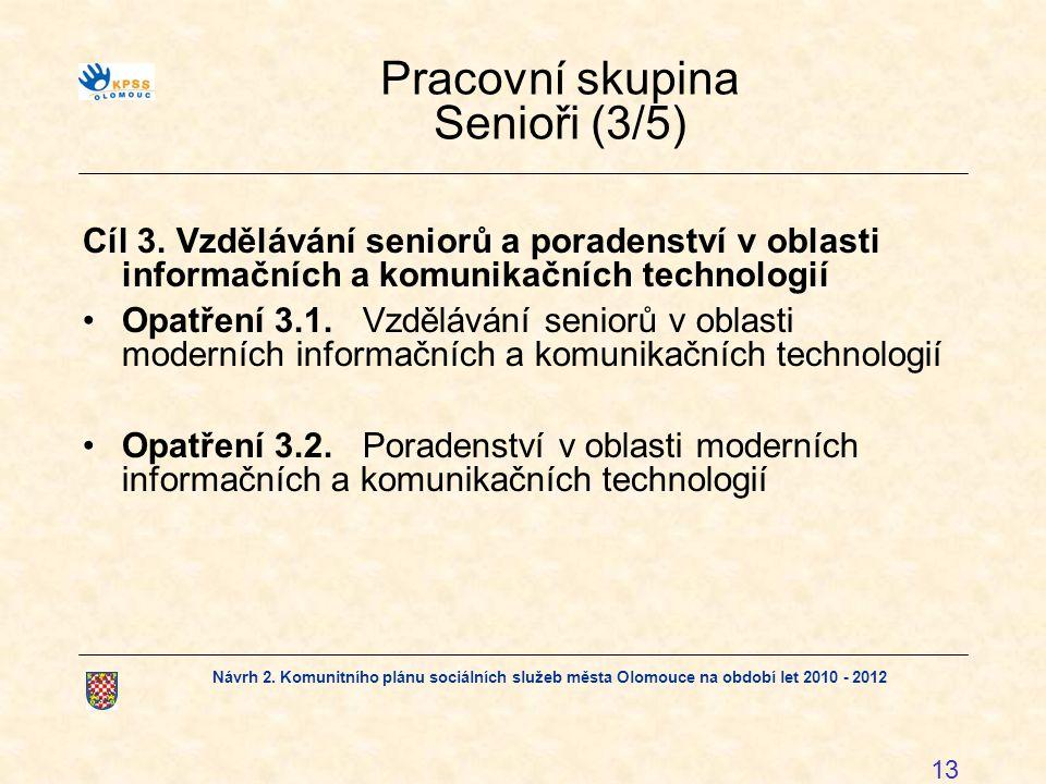 Návrh 2. Komunitního plánu sociálních služeb města Olomouce na období let 2010 - 2012 13 Pracovní skupina Senioři (3/5) Cíl 3. Vzdělávání seniorů a po