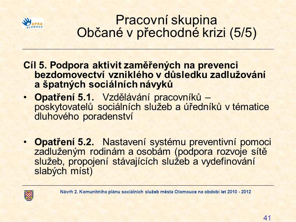 Návrh 2. Komunitního plánu sociálních služeb města Olomouce na období let 2010 - 2012 41 Pracovní skupina Občané v přechodné krizi (5/5) Cíl 5. Podpor