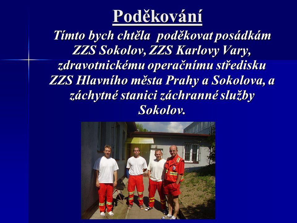 Poděkování Tímto bych chtěla poděkovat posádkám ZZS Sokolov, ZZS Karlovy Vary, zdravotnickému operačnímu středisku ZZS Hlavního města Prahy a Sokolova, a záchytné stanici záchranné služby Sokolov.