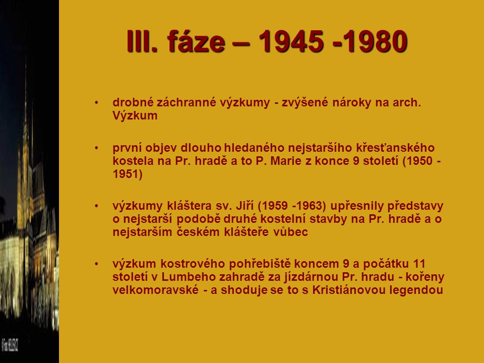 III. fáze – 1945 -1980 drobné záchranné výzkumy - zvýšené nároky na arch. Výzkum první objev dlouho hledaného nejstaršího křesťanského kostela na Pr.
