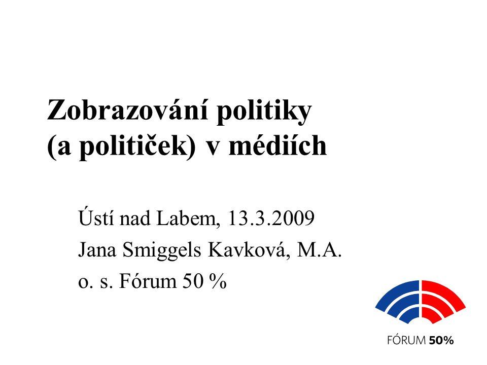Zobrazování politiky (a političek) v médiích Ústí nad Labem, 13.3.2009 Jana Smiggels Kavková, M.A.