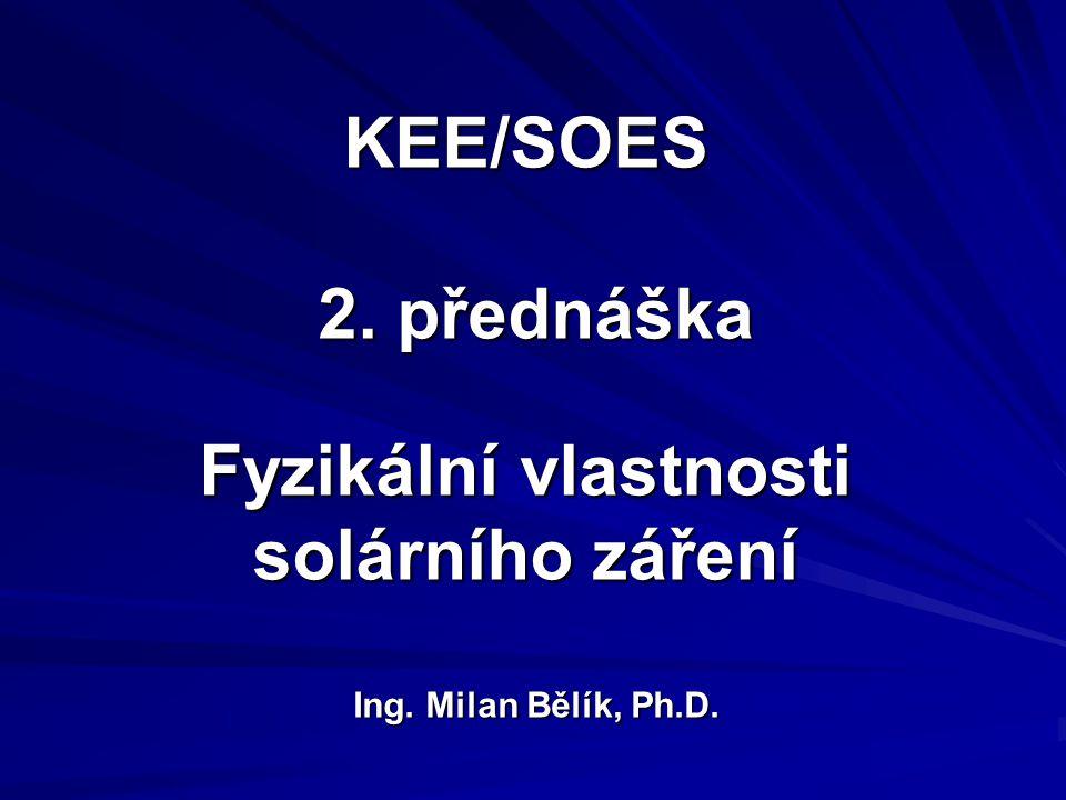 KEE/SOES 2. přednáška Fyzikální vlastnosti solárního záření Ing. Milan Bělík, Ph.D.