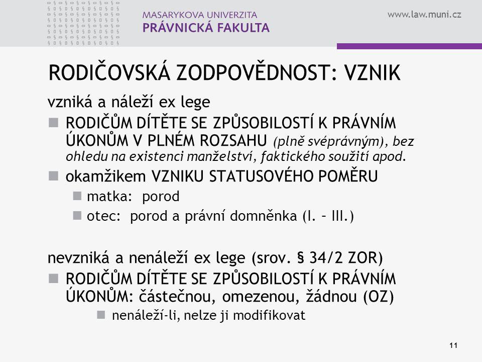 www.law.muni.cz 11 RODIČOVSKÁ ZODPOVĚDNOST: VZNIK vzniká a náleží ex lege RODIČŮM DÍTĚTE SE ZPŮSOBILOSTÍ K PRÁVNÍM ÚKONŮM V PLNÉM ROZSAHU (plně svéprávným), bez ohledu na existenci manželství, faktického soužití apod.