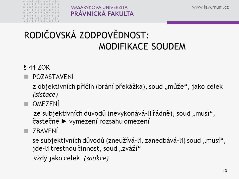 """www.law.muni.cz 13 RODIČOVSKÁ ZODPOVĚDNOST: MODIFIKACE SOUDEM § 44 ZOR POZASTAVENÍ z objektivních příčin (brání překážka), soud """"může , jako celek (sistace) OMEZENÍ ze subjektivních důvodů (nevykonává-li řádně), soud """"musí , částečné ► vymezení rozsahu omezení ZBAVENÍ se subjektivních důvodů (zneužívá-li, zanedbává-li) soud """"musí , jde-li trestnou činnost, soud """"zváží vždy jako celek (sankce)"""