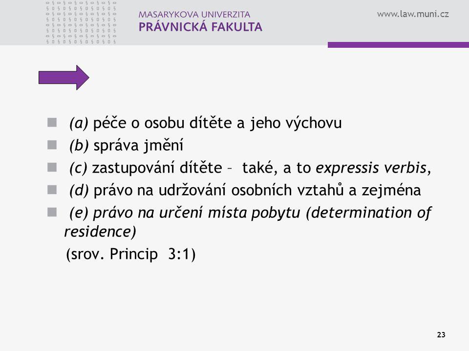 www.law.muni.cz 23 (a) péče o osobu dítěte a jeho výchovu (b) správa jmění (c) zastupování dítěte – také, a to expressis verbis, (d) právo na udržování osobních vztahů a zejména (e) právo na určení místa pobytu (determination of residence) (srov.