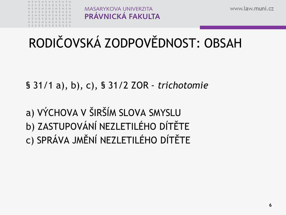 www.law.muni.cz 6 RODIČOVSKÁ ZODPOVĚDNOST: OBSAH § 31/1 a), b), c), § 31/2 ZOR - trichotomie a) VÝCHOVA V ŠIRŠÍM SLOVA SMYSLU b) ZASTUPOVÁNÍ NEZLETILÉHO DÍTĚTE c) SPRÁVA JMĚNÍ NEZLETILÉHO DÍTĚTE