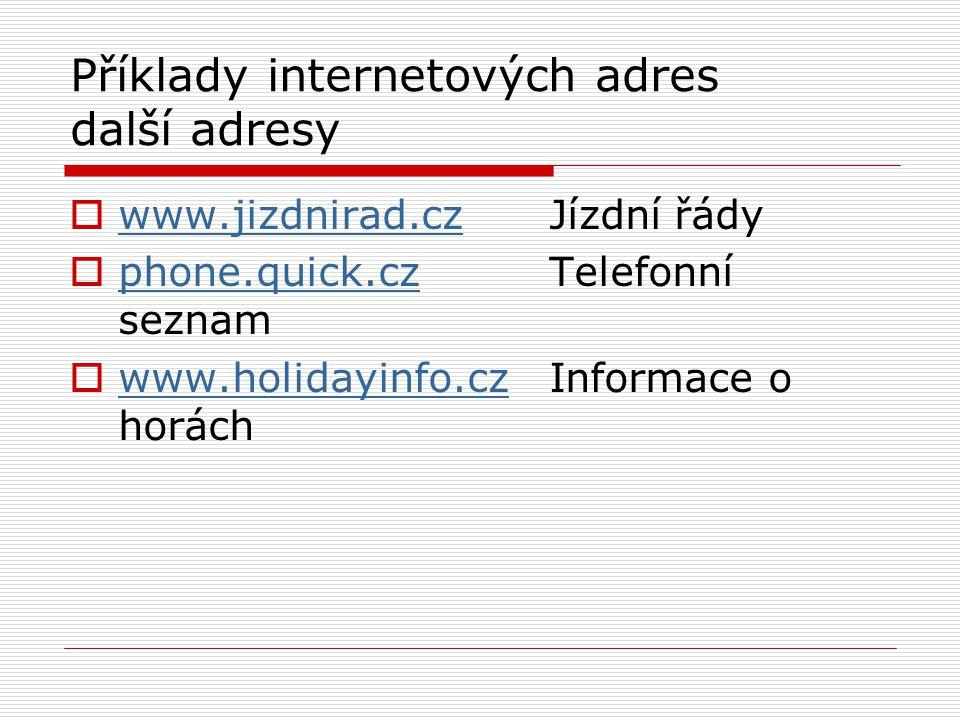 Příklady internetových adres další adresy  www.jizdnirad.cz Jízdní řády www.jizdnirad.cz  phone.quick.czTelefonní seznam phone.quick.cz  www.holidayinfo.czInformace o horách www.holidayinfo.cz