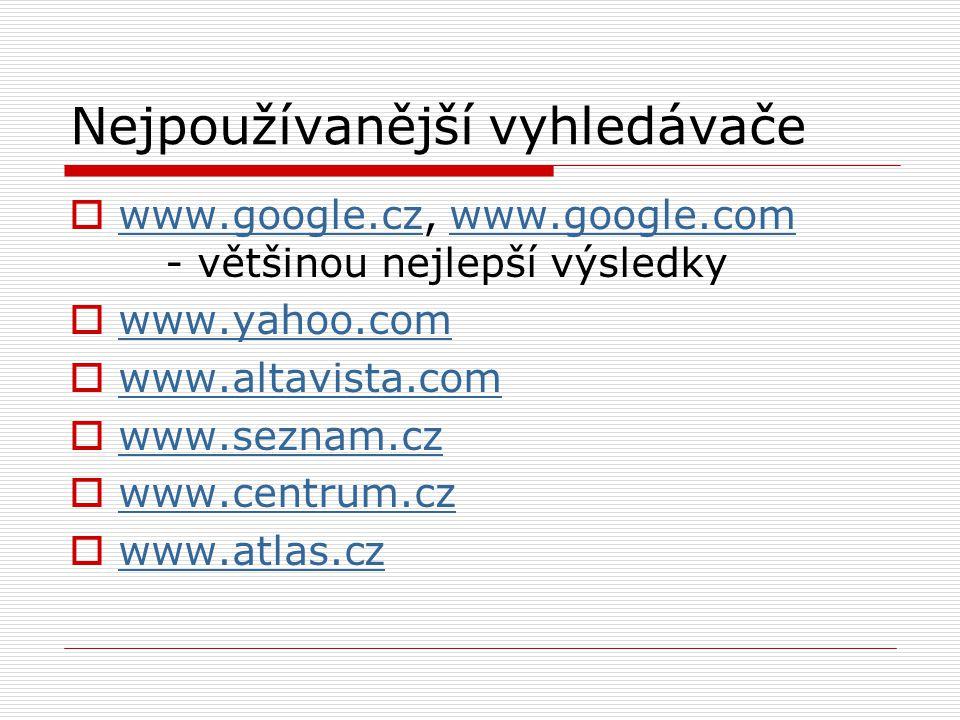 Nejpoužívanější vyhledávače  www.google.cz, www.google.com - většinou nejlepší výsledky www.google.czwww.google.com  www.yahoo.com www.yahoo.com  www.altavista.com www.altavista.com  www.seznam.cz www.seznam.cz  www.centrum.cz www.centrum.cz  www.atlas.cz www.atlas.cz
