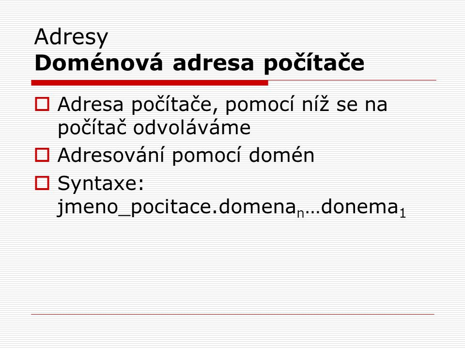 Adresy Doménová adresa počítače  Adresa počítače, pomocí níž se na počítač odvoláváme  Adresování pomocí domén  Syntaxe: jmeno_pocitace.domena n …donema 1