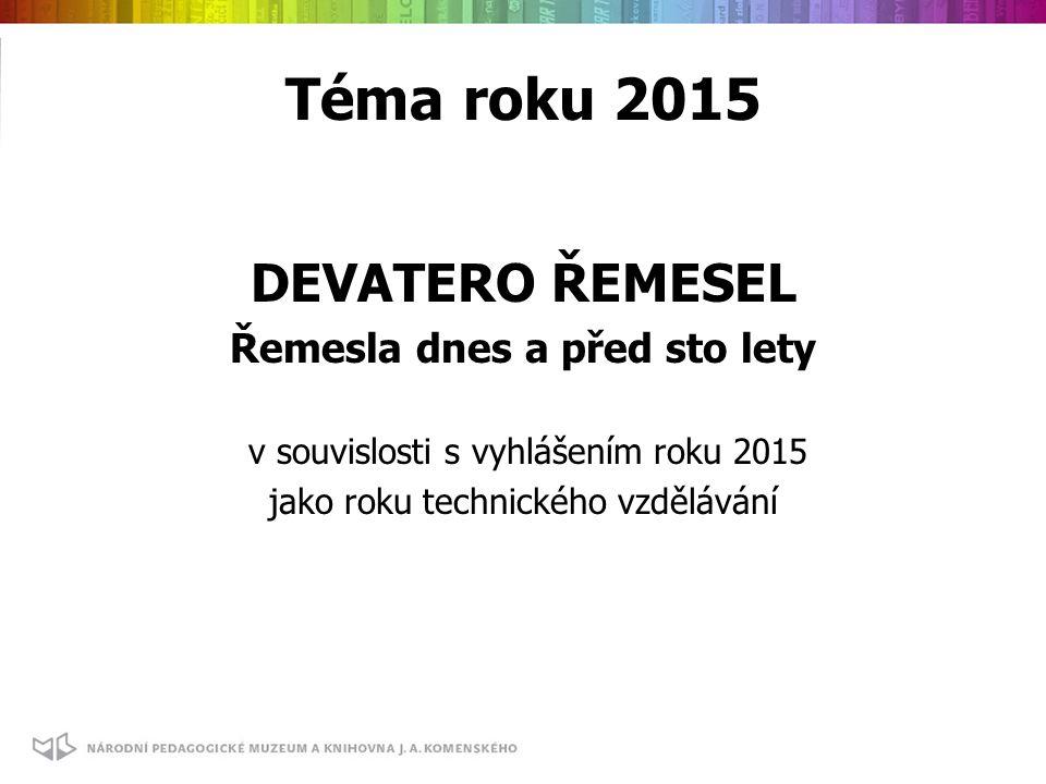Téma roku 2015 DEVATERO ŘEMESEL Řemesla dnes a před sto lety v souvislosti s vyhlášením roku 2015 jako roku technického vzdělávání