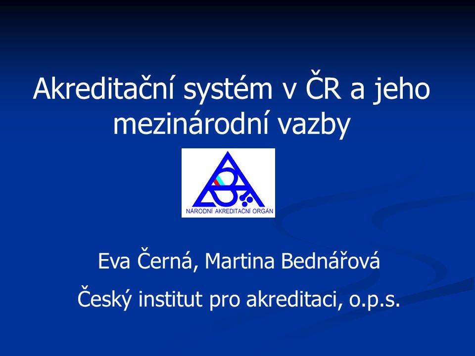 Akreditační systém v ČR a jeho mezinárodní vazby Eva Černá, Martina Bednářová Český institut pro akreditaci, o.p.s.