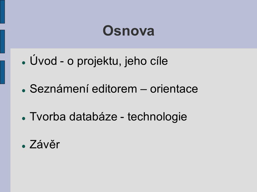 Osnova Úvod - o projektu, jeho cíle Seznámení editorem – orientace Tvorba databáze - technologie Závěr