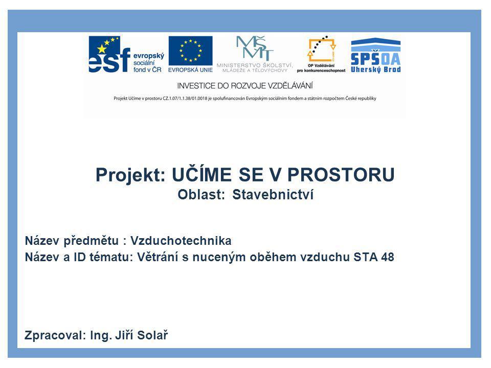 Projekt: UČÍME SE V PROSTORU Oblast: Stavebnictví Název předmětu : Vzduchotechnika Název a ID tématu: Větrání s nuceným oběhem vzduchu STA 48 Zpracova