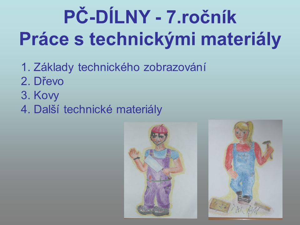 PČ-DÍLNY - 7.ročník Práce s technickými materiály 1. Základy technického zobrazování 2. Dřevo 3. Kovy 4. Další technické materiály
