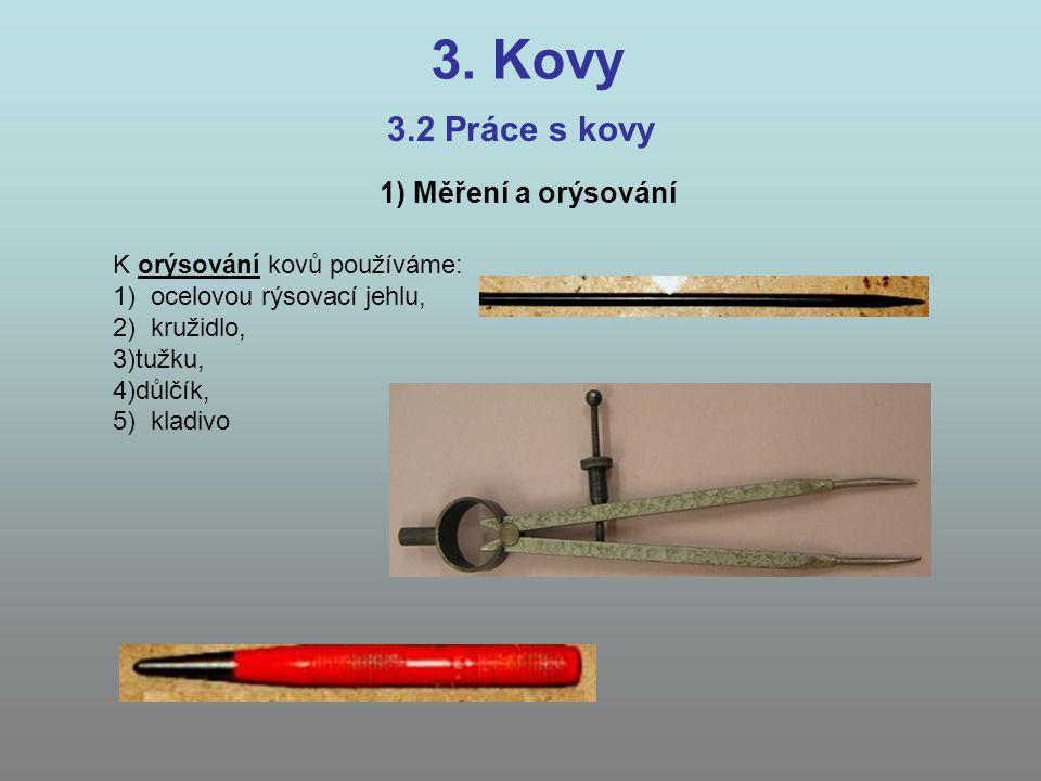 3. Kovy 3.2 Práce s kovy 1) Měření a orýsování K orýsování kovů používáme: 1) ocelovou rýsovací jehlu, 2) kružidlo, 3)tužku, 4)důlčík, 5) kladivo