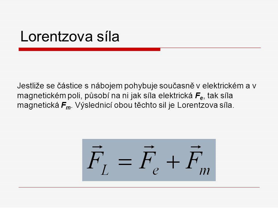 Lorentzova síla Jestliže se částice s nábojem pohybuje současně v elektrickém a v magnetickém poli, působí na ni jak síla elektrická F e, tak síla mag