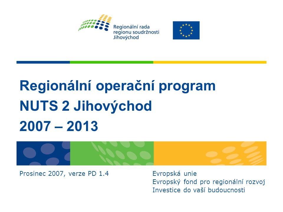 Regionální operační program NUTS 2 Jihovýchod 2007 – 2013 Prosinec 2007, verze PD 1.4 Evropská unie Evropský fond pro regionální rozvoj Investice do vaší budoucnosti