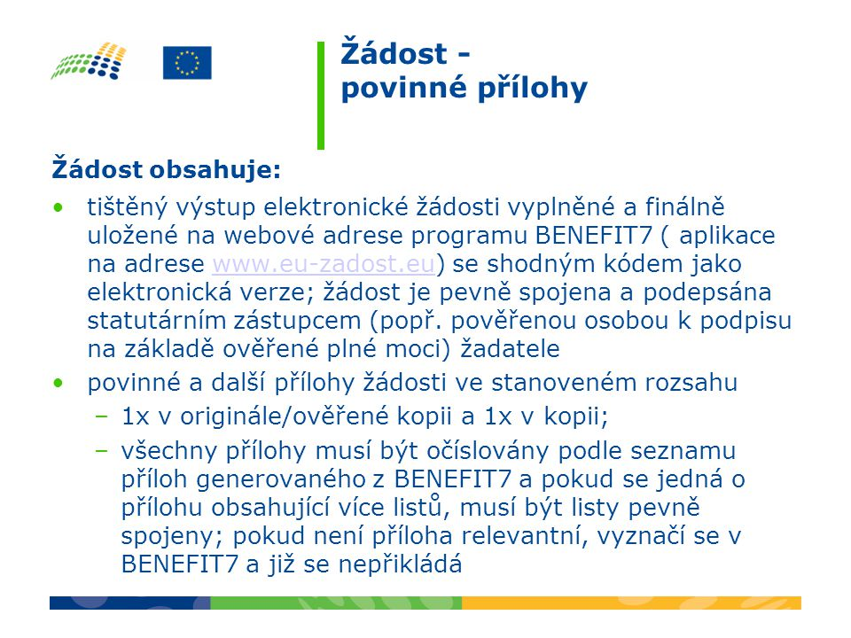 Žádost - povinné přílohy Žádost obsahuje: tištěný výstup elektronické žádosti vyplněné a finálně uložené na webové adrese programu BENEFIT7 ( aplikace na adrese www.eu-zadost.eu) se shodným kódem jako elektronická verze; žádost je pevně spojena a podepsána statutárním zástupcem (popř.