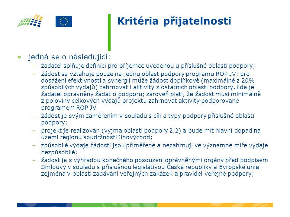Kritéria přijatelnosti jedná se o následující: –žadatel splňuje definici pro příjemce uvedenou u příslušné oblasti podpory; –žádost se vztahuje pouze na jednu oblast podpory programu ROP JV; pro dosažení efektivnosti a synergií může žádost doplňkově (maximálně z 20% způsobilých výdajů) zahrnovat i aktivity z ostatních oblastí podpory, kde je žadatel oprávněný žádat o podporu; zároveň platí, že žádost musí minimálně z poloviny celkových výdajů projektu zahrnovat aktivity podporované programem ROP JV –žádost je svým zaměřením v souladu s cíli a typy podpory příslušné oblasti podpory; –projekt je realizován (vyjma oblasti podpory 2.2) a bude mít hlavní dopad na území regionu soudržnosti Jihovýchod; –způsobilé výdaje žádosti jsou přiměřené a nezahrnují ve významné míře výdaje nezpůsobilé; –žádost je s výhradou konečného posouzení oprávněnými orgány před podpisem Smlouvy v souladu s příslušnou legislativou České republiky a Evropské unie zejména v oblasti zadávání veřejných zakázek a pravidel veřejné podpory;