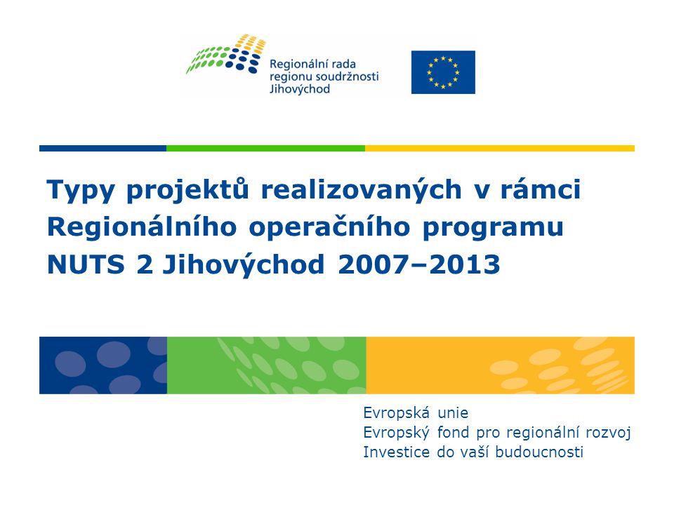 Typy projektů realizovaných v rámci Regionálního operačního programu NUTS 2 Jihovýchod 2007–2013 Evropská unie Evropský fond pro regionální rozvoj Investice do vaší budoucnosti