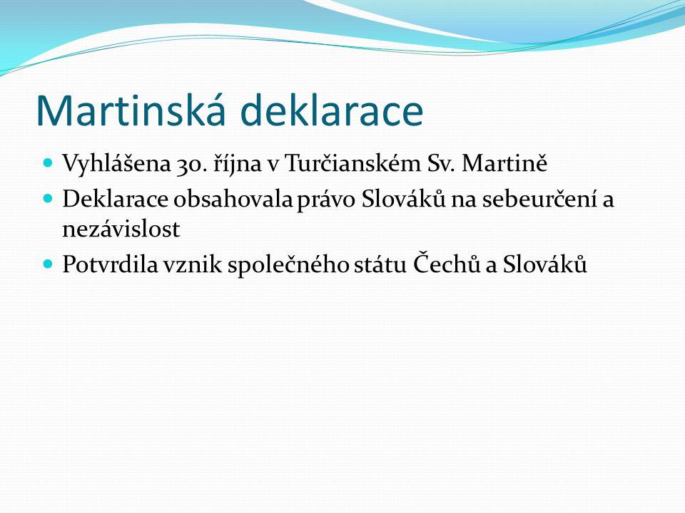 Martinská deklarace Vyhlášena 30. října v Turčianském Sv. Martině Deklarace obsahovala právo Slováků na sebeurčení a nezávislost Potvrdila vznik spole