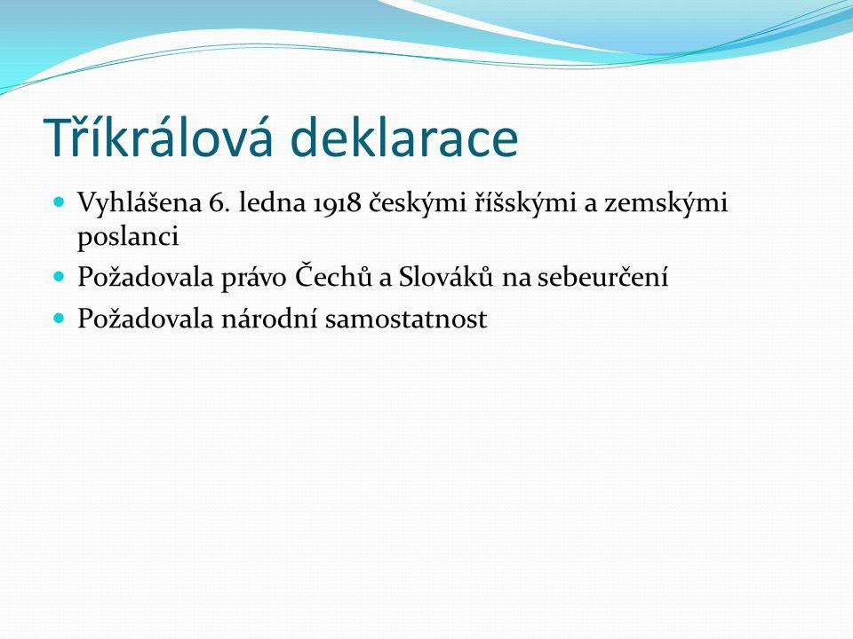 Tříkrálová deklarace Vyhlášena 6. ledna 1918 českými říšskými a zemskými poslanci Požadovala právo Čechů a Slováků na sebeurčení Požadovala národní sa