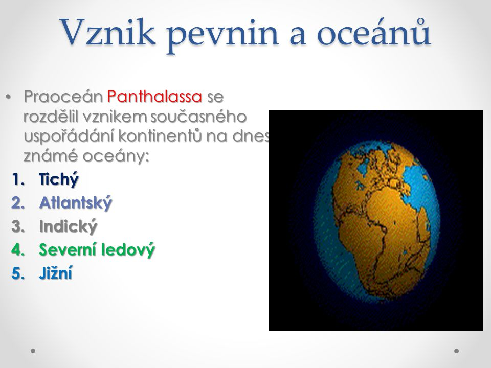 Vznik pevnin a oceánů Praoceán Panthalassa se rozdělil vznikem současného uspořádání kontinentů na dnes známé oceány: Praoceán Panthalassa se rozdělil